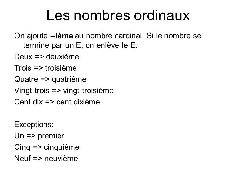 Les nombres ordinaux On ajoute –ième au nombre cardinal. Si le nombre se termine par un E, on enlève le E. Deux => deuxième Trois => troisième Quatre