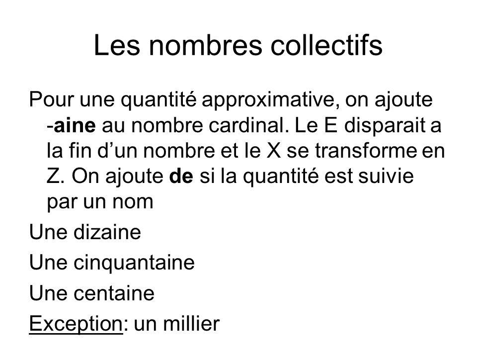 Les nombres collectifs Pour une quantité approximative, on ajoute -aine au nombre cardinal. Le E disparait a la fin dun nombre et le X se transforme e