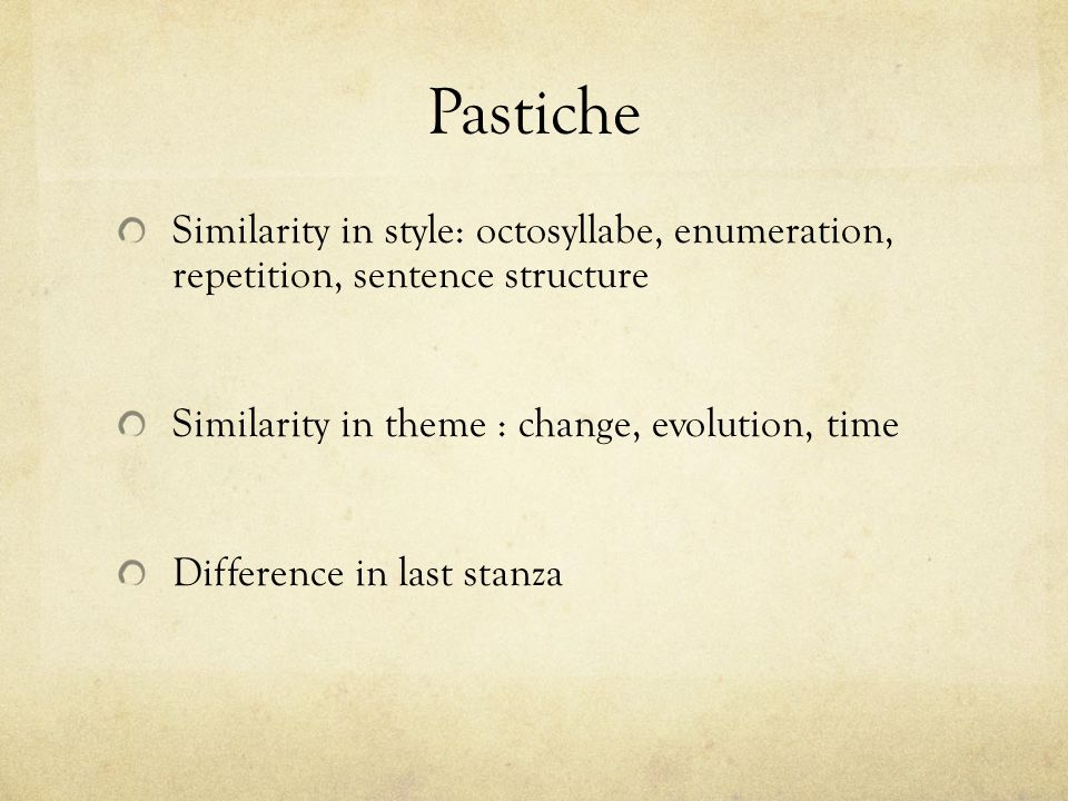 Pastiche Similarity in style: octosyllabe, enumeration, repetition, sentence structure Similarity in theme : change, evolution, time Difference in last stanza