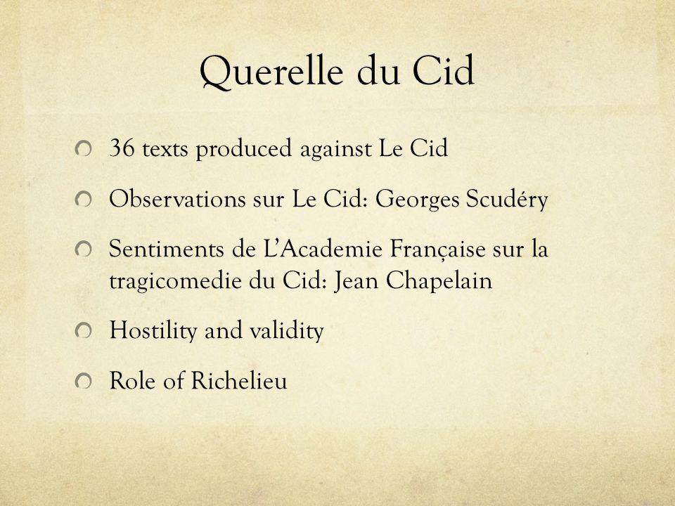 Querelle du Cid 36 texts produced against Le Cid Observations sur Le Cid: Georges Scudéry Sentiments de LAcademie Française sur la tragicomedie du Cid: Jean Chapelain Hostility and validity Role of Richelieu