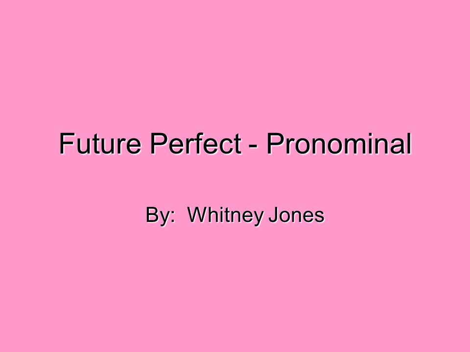 Future Perfect - Pronominal By: Whitney Jones