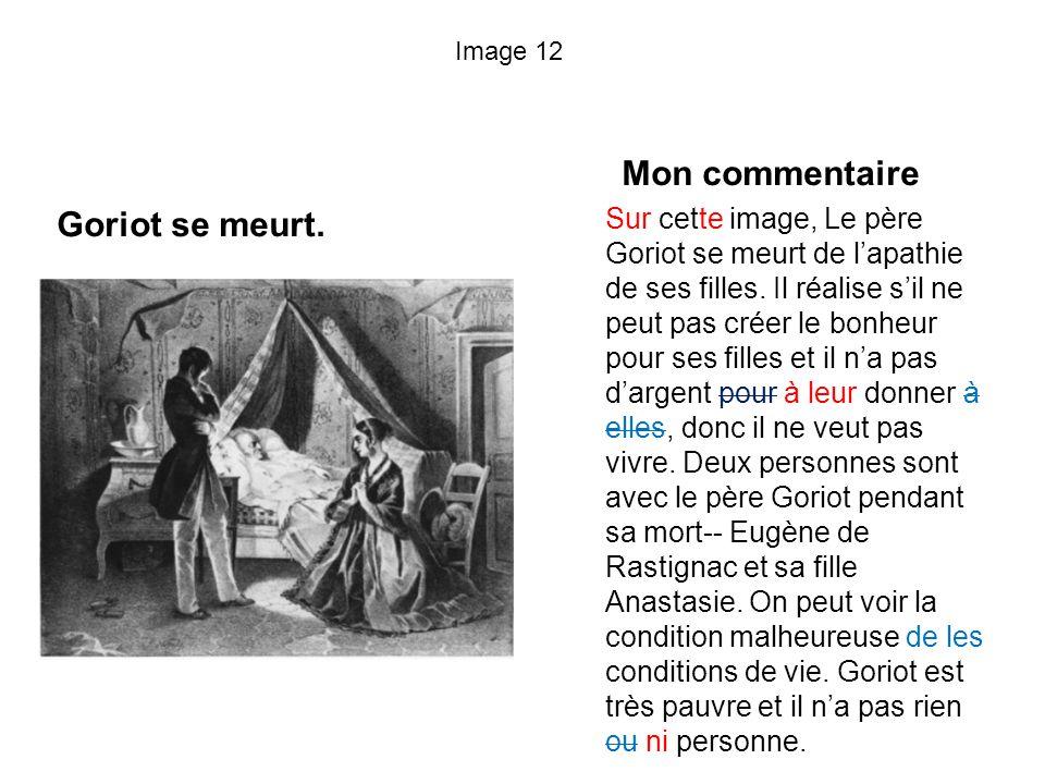Image 12 Goriot se meurt. Mon commentaire Sur cette image, Le père Goriot se meurt de lapathie de ses filles. Il réalise sil ne peut pas créer le bonh