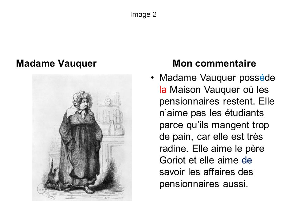 Image 2 Madame Vauquer Mon commentaire Madame Vauquer posséde la Maison Vauquer où les pensionnaires restent. Elle naime pas les étudiants parce quils