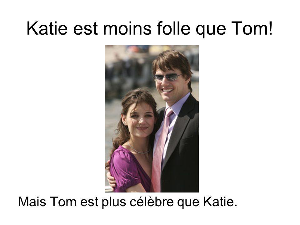 Katie est moins folle que Tom! Mais Tom est plus célèbre que Katie.