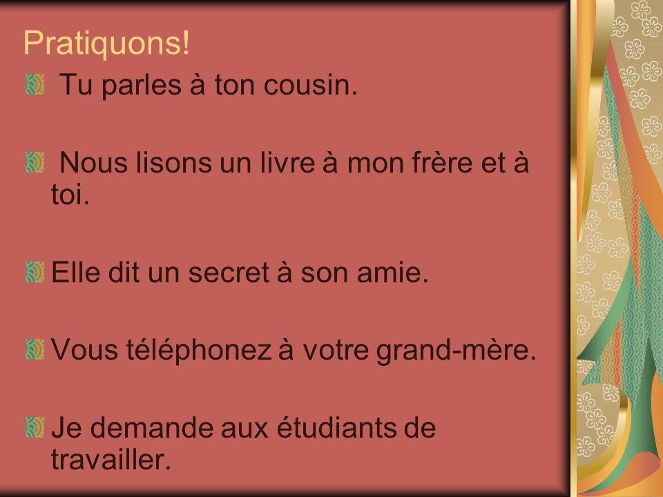 Donc,… Vous lisez à vos cousins. => Vous LEUR lisez. Vous téléphonez à votre mère. => Vous LUI téléphonez. Vous dites des mensonges au professeur. =>