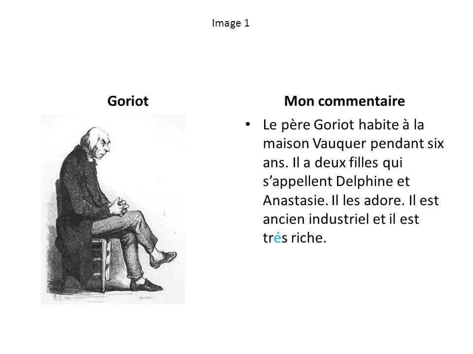 Image 1 GoriotMon commentaire Le père Goriot habite à la maison Vauquer pendant six ans. Il a deux filles qui sappellent Delphine et Anastasie. Il les