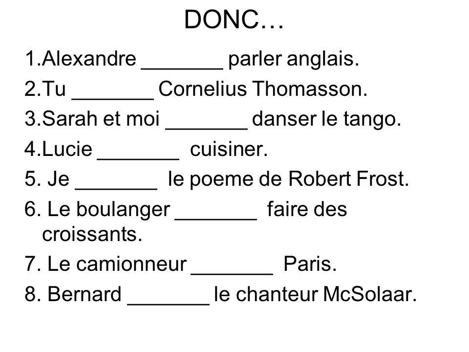 DONC… 1.Alexandre _______ parler anglais. 2.Tu _______ Cornelius Thomasson. 3.Sarah et moi _______ danser le tango. 4.Lucie _______ cuisiner. 5. Je __