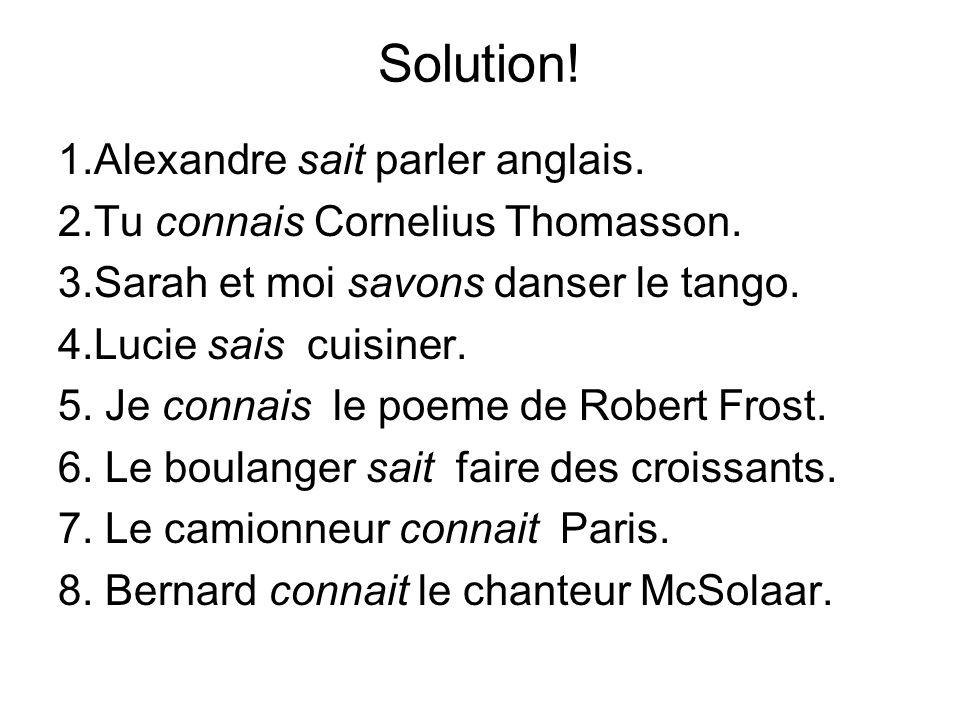 Solution! 1.Alexandre sait parler anglais. 2.Tu connais Cornelius Thomasson. 3.Sarah et moi savons danser le tango. 4.Lucie sais cuisiner. 5. Je conna