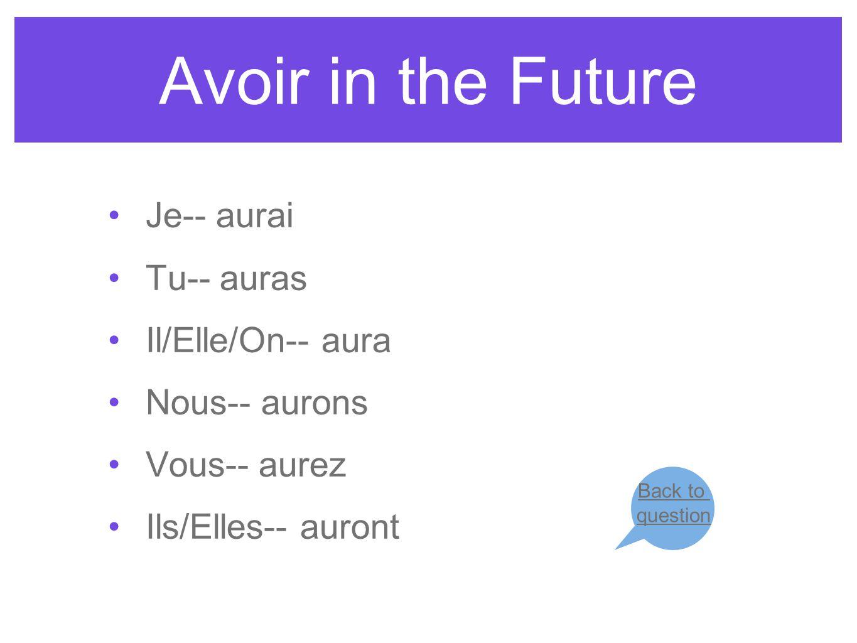 Avoir in the Future Je-- aurai Tu-- auras Il/Elle/On-- aura Nous-- aurons Vous-- aurez Ils/Elles-- auront Back to question