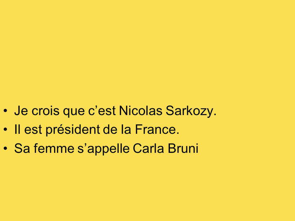 Je crois que cest Nicolas Sarkozy. Il est président de la France. Sa femme sappelle Carla Bruni