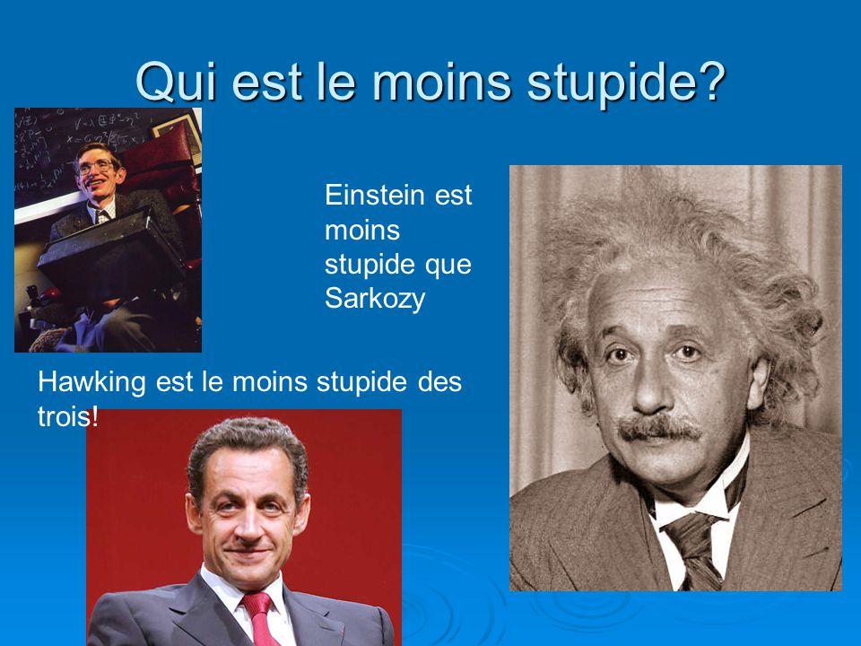Qui est le moins stupide? Einstein est moins stupide que Sarkozy Hawking est le moins stupide des trois!