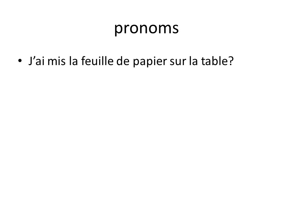 pronoms Jai mis la feuille de papier sur la table