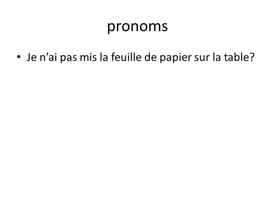 pronoms Je nai pas mis la feuille de papier sur la table