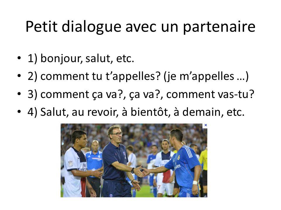 Petit dialogue avec un partenaire 1) bonjour, salut, etc. 2) comment tu tappelles? (je mappelles …) 3) comment ça va?, ça va?, comment vas-tu? 4) Salu