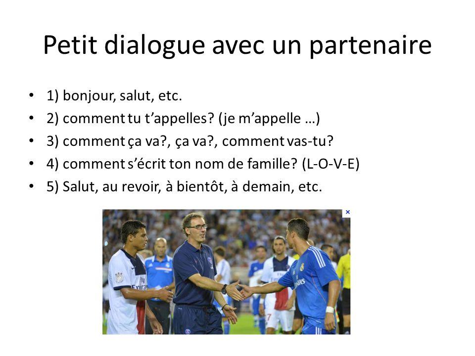 Petit dialogue avec un partenaire 1) bonjour, salut, etc. 2) comment tu tappelles? (je mappelle …) 3) comment ça va?, ça va?, comment vas-tu? 4) comme