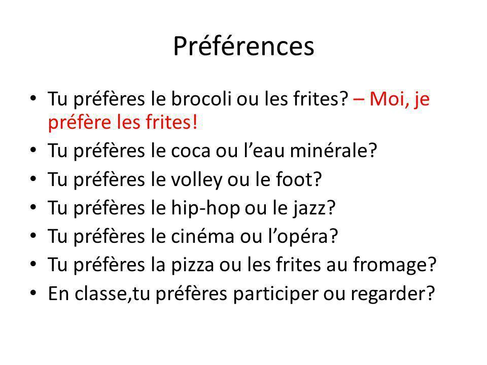 Préférences Tu préfères le brocoli ou les frites? – Moi, je préfère les frites! Tu préfères le coca ou leau minérale? Tu préfères le volley ou le foot