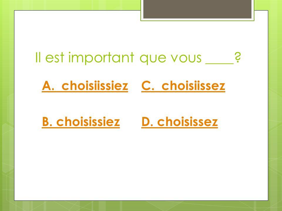 Il est important que vous ____ C. choisiissez D. choisissez A. choisiissiez B. choisissiez