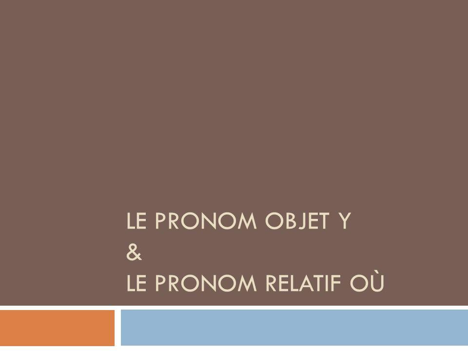 LE PRONOM OBJET Y & LE PRONOM RELATIF OÙ