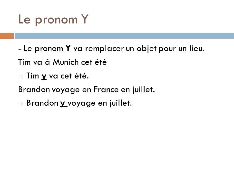 Le pronom Y - Le pronom Y va remplacer un objet pour un lieu. Tim va à Munich cet été Tim y va cet été. Brandon voyage en France en juillet. Brandon y