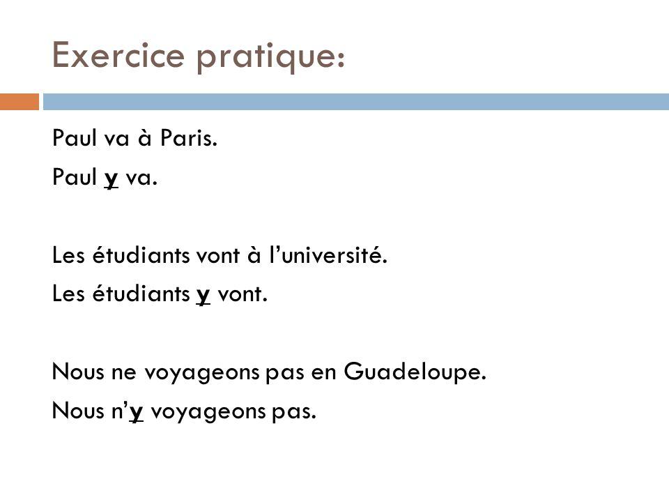 Exercice pratique: Paul va à Paris. Paul y va. Les étudiants vont à luniversité. Les étudiants y vont. Nous ne voyageons pas en Guadeloupe. Nous ny vo