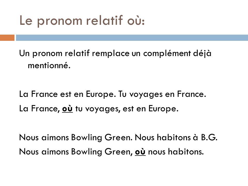Le pronom relatif où: Un pronom relatif remplace un complément déjà mentionné. La France est en Europe. Tu voyages en France. La France, où tu voyages