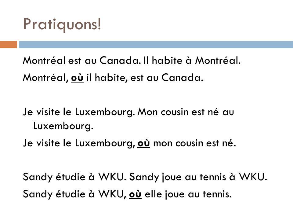 Pratiquons! Montréal est au Canada. Il habite à Montréal. Montréal, où il habite, est au Canada. Je visite le Luxembourg. Mon cousin est né au Luxembo
