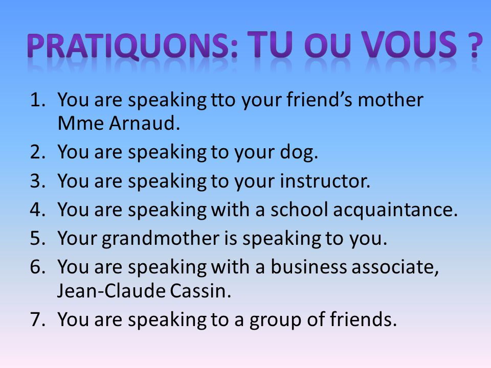 1.You are speaking tto your friends mother Mme Arnaud. 2.You are speaking to your dog. 3.You are speaking to your instructor. 4.You are speaking with