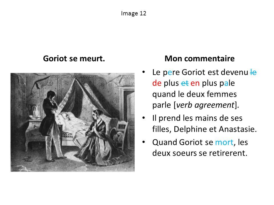 Image 12 Goriot se meurt.Mon commentaire Le pere Goriot est devenu le de plus et en plus pale quand le deux femmes parle [verb agreement]. Il prend le