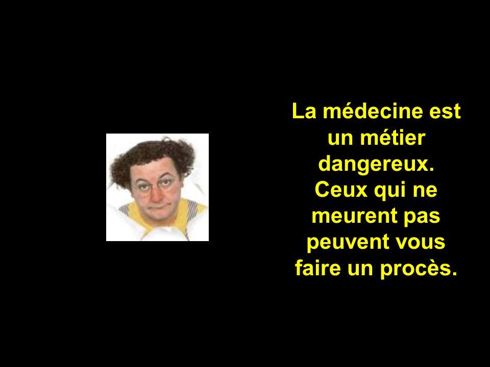La médecine est un métier dangereux. Ceux qui ne meurent pas peuvent vous faire un procès.