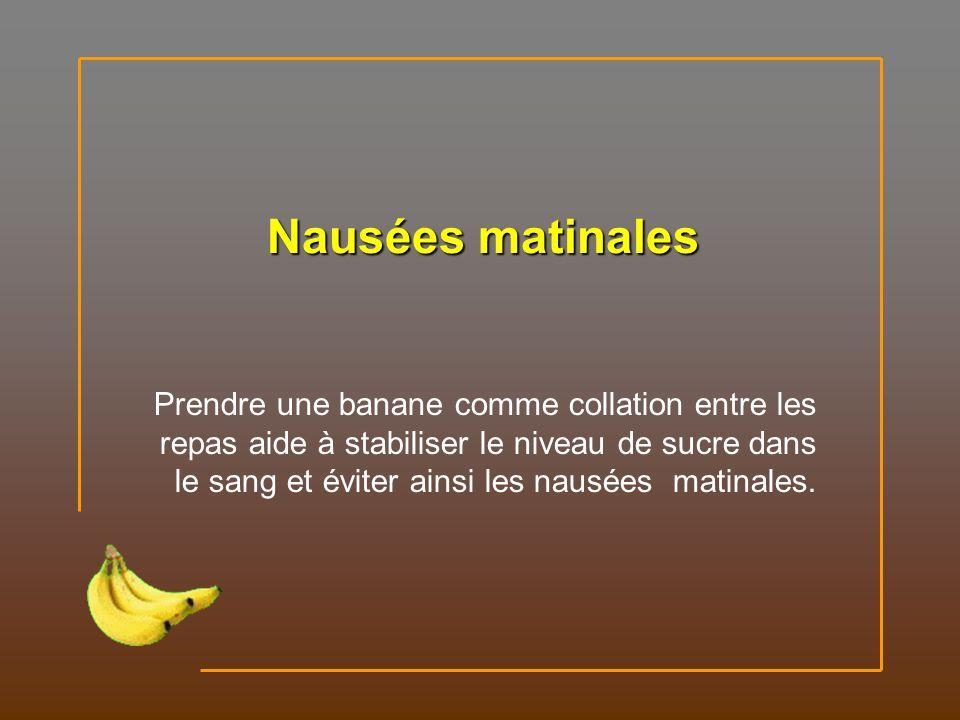 Nausées matinales Prendre une banane comme collation entre les repas aide à stabiliser le niveau de sucre dans le sang et éviter ainsi les nausées matinales.