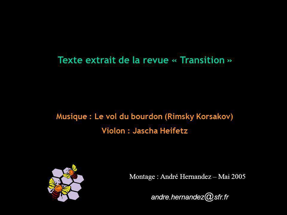 Texte extrait de la revue « Transition » Musique : Le vol du bourdon (Rimsky Korsakov) Violon : Jascha Heifetz Montage : André Hernandez – Mai 2005 andre.hernandez @ sfr.fr