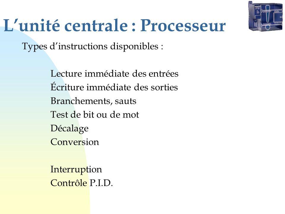 Lunité centrale : Processeur Types dinstructions disponibles : Lecture immédiate des entrées Écriture immédiate des sorties Branchements, sauts Test de bit ou de mot Décalage Conversion Interruption Contrôle P.I.D.