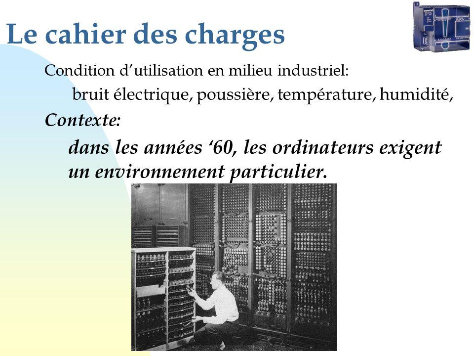 Le cahier des charges Condition dutilisation en milieu industriel: bruit électrique, poussière, température, humidité, Contexte: dans les années 60, les ordinateurs exigent un environnement particulier.