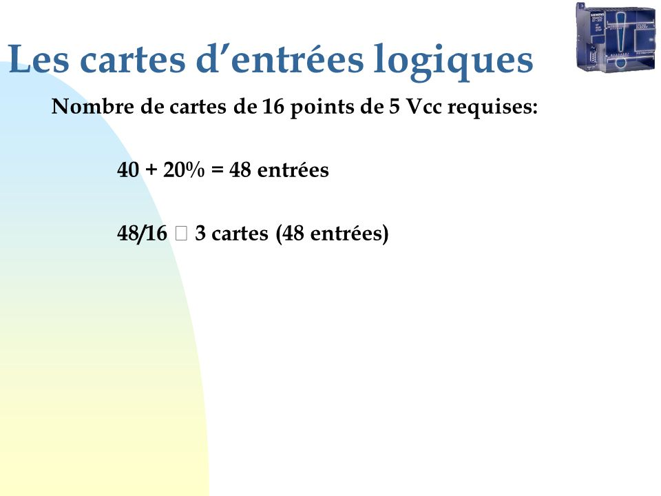 Les cartes dentrées logiques Nombre de cartes de 16 points de 5 Vcc requises: 40 + 20% = 48 entrées 48/16 3 cartes (48 entrées)