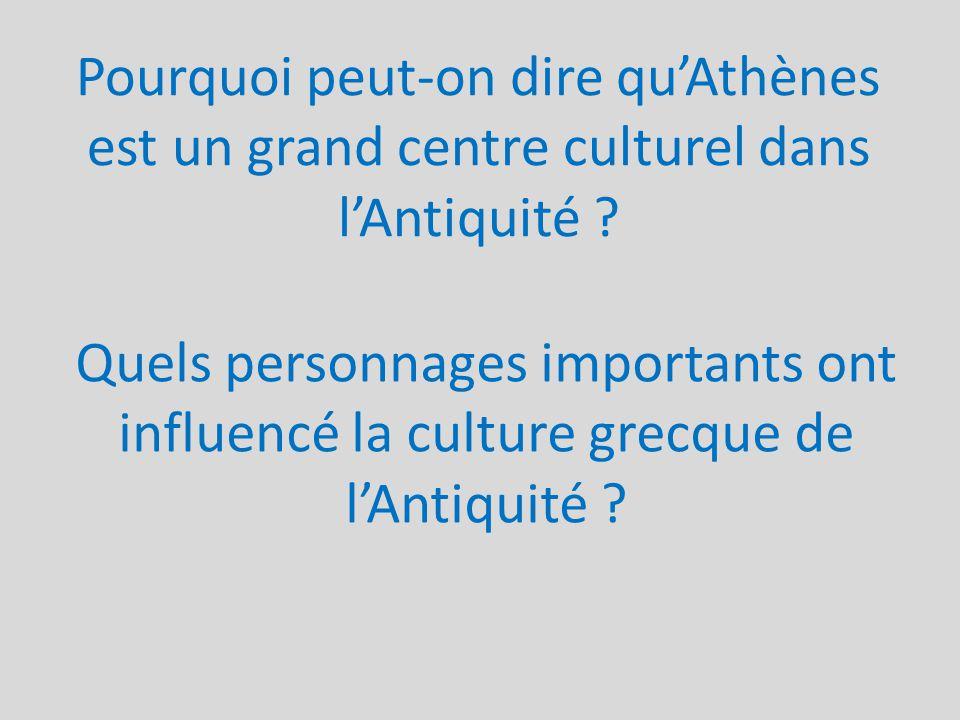 Pourquoi peut-on dire quAthènes est un grand centre culturel dans lAntiquité ? Quels personnages importants ont influencé la culture grecque de lAntiq