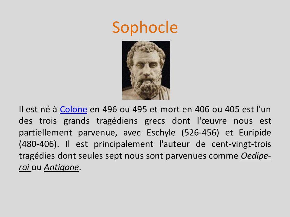 Sophocle Il est né à Colone en 496 ou 495 et mort en 406 ou 405 est l'un des trois grands tragédiens grecs dont l'œuvre nous est partiellement parvenu
