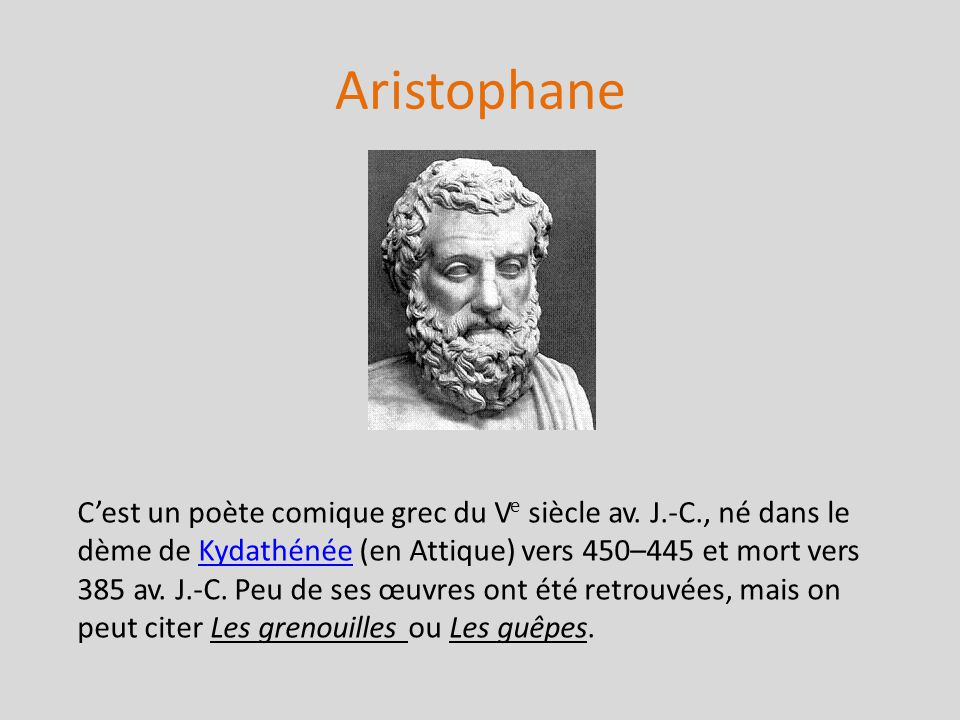 Aristophane Cest un poète comique grec du V e siècle av. J.-C., né dans le dème de Kydathénée (en Attique) vers 450–445 et mort vers 385 av. J.-C. Peu