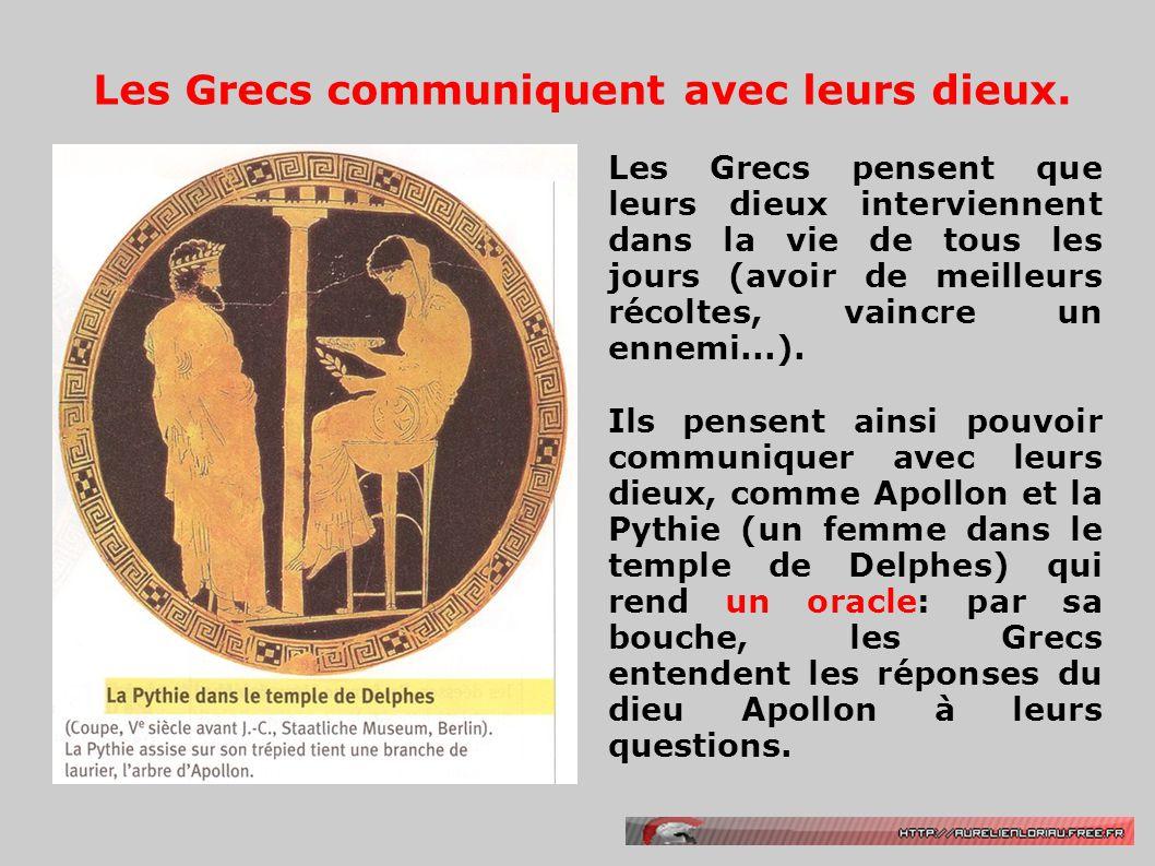 Les Grecs communiquent avec leurs dieux. Les Grecs pensent que leurs dieux interviennent dans la vie de tous les jours (avoir de meilleurs récoltes, v