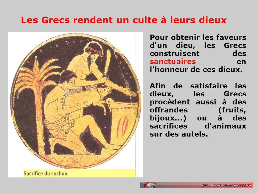 Les Grecs rendent un culte à leurs dieux Pour obtenir les faveurs d'un dieu, les Grecs construisent des sanctuaires en l'honneur de ces dieux. Afin de