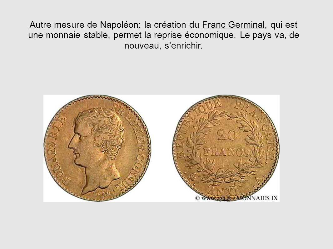 Autre mesure de Napoléon: la création du Franc Germinal, qui est une monnaie stable, permet la reprise économique. Le pays va, de nouveau, s'enrichir.