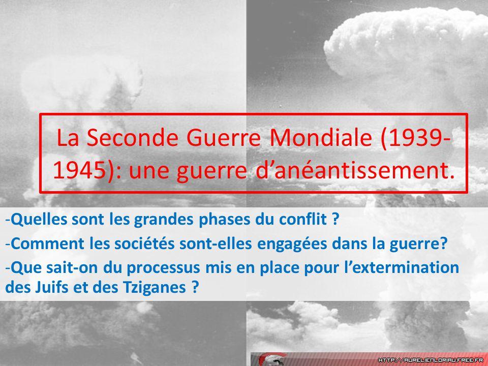 La Seconde Guerre Mondiale (1939- 1945): une guerre danéantissement. -Quelles sont les grandes phases du conflit ? -Comment les sociétés sont-elles en