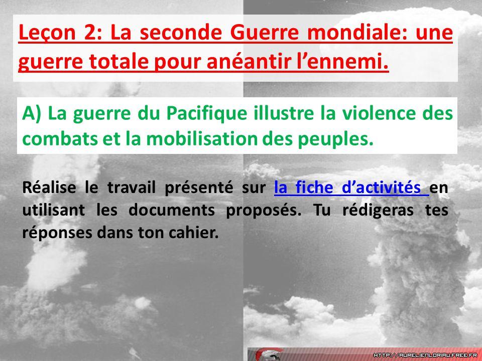 Leçon 2: La seconde Guerre mondiale: une guerre totale pour anéantir lennemi. A) La guerre du Pacifique illustre la violence des combats et la mobilis