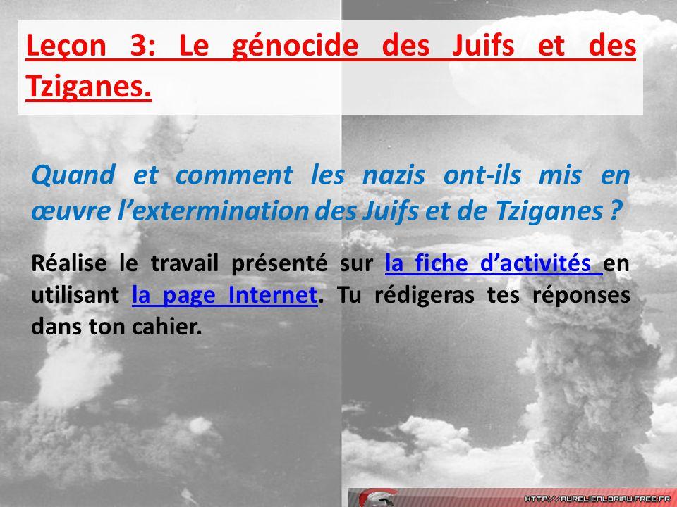 Leçon 3: Le génocide des Juifs et des Tziganes. Quand et comment les nazis ont-ils mis en œuvre lextermination des Juifs et de Tziganes ? Réalise le t