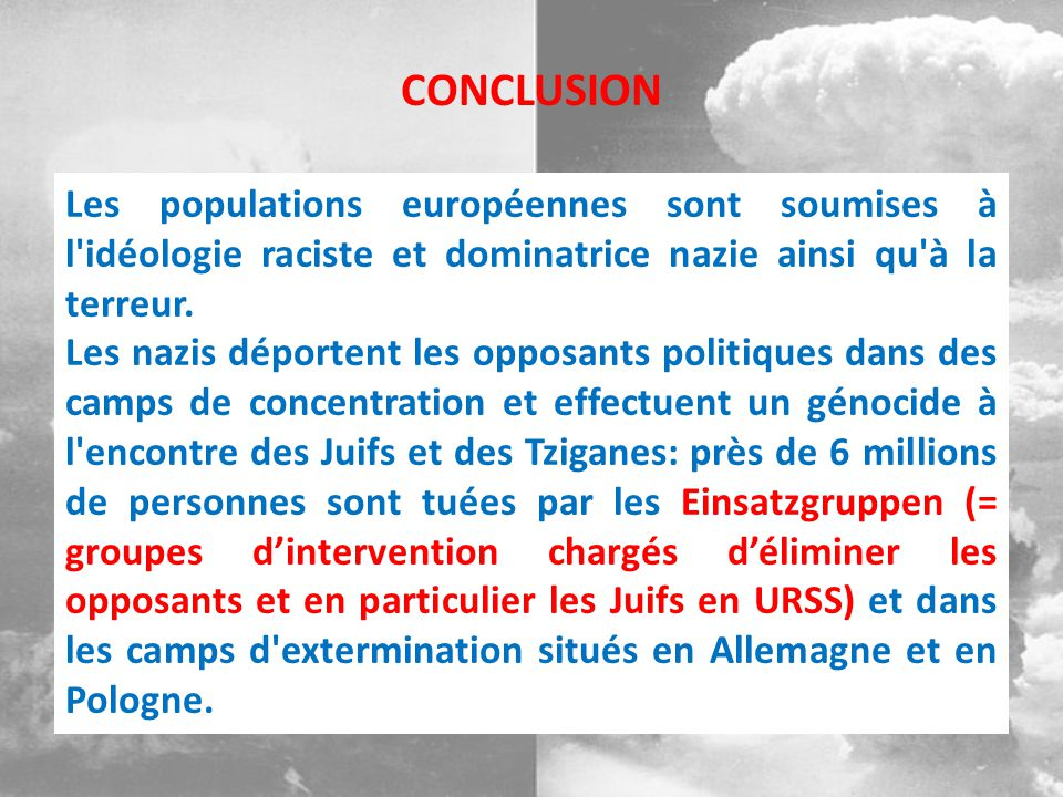 Les populations européennes sont soumises à l'idéologie raciste et dominatrice nazie ainsi qu'à la terreur. Les nazis déportent les opposants politiqu