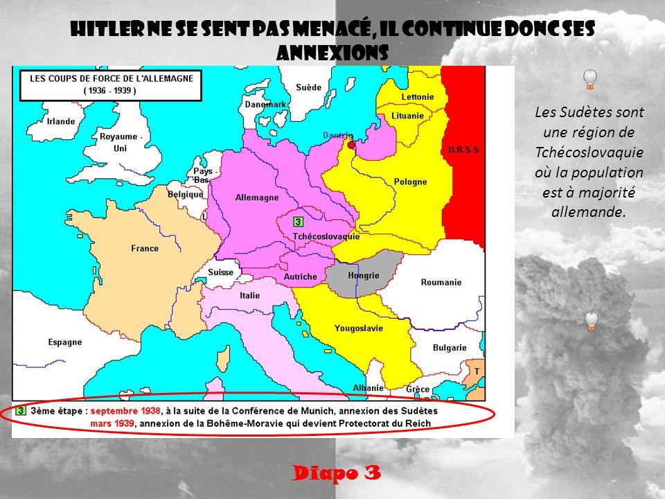 Hitler ne se sent pas menacé, il continue donc ses annexions Diapo 3 Les Sudètes sont une région de Tchécoslovaquie où la population est à majorité al