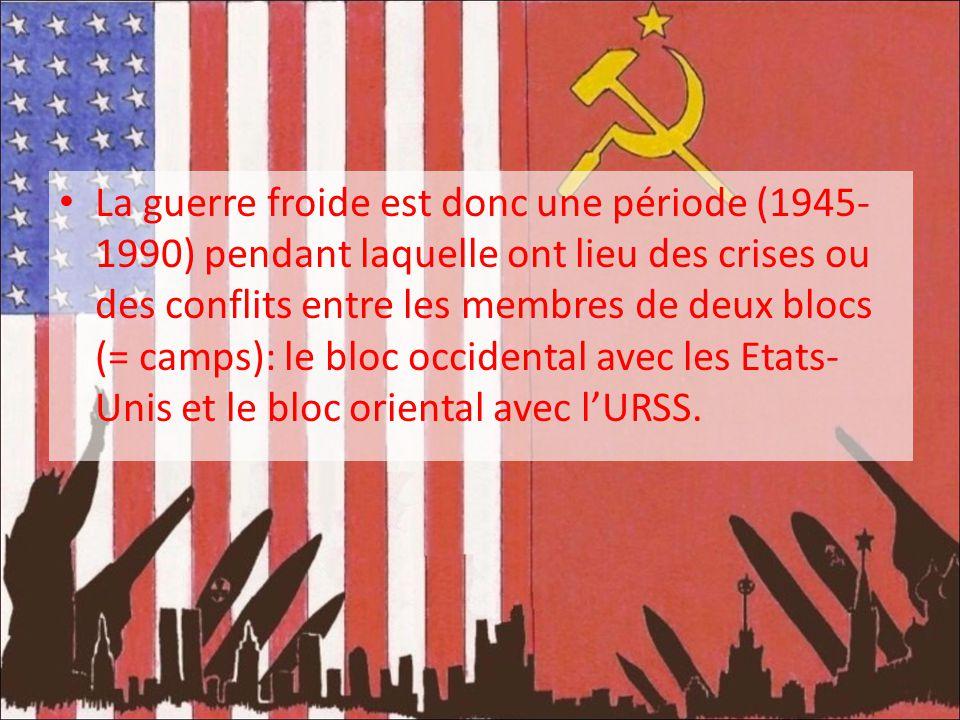La guerre froide est donc une période (1945- 1990) pendant laquelle ont lieu des crises ou des conflits entre les membres de deux blocs (= camps): le