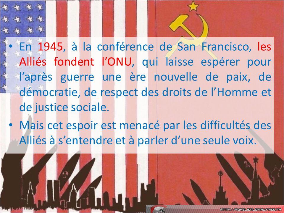 En 1945, à la conférence de San Francisco, les Alliés fondent lONU, qui laisse espérer pour laprès guerre une ère nouvelle de paix, de démocratie, de