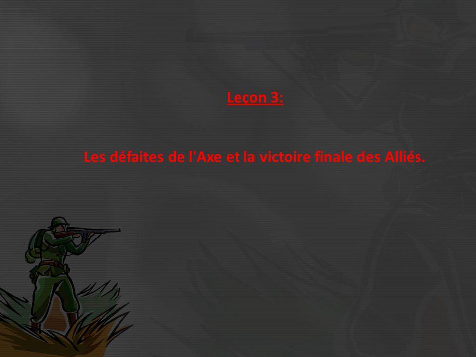 Leçon 3: Les défaites de l Axe et la victoire finale des Alliés.
