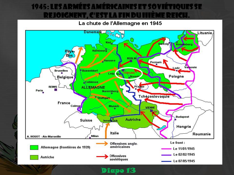 1945: les armées américaines et soviétiques se rejoignent, c est la fin du IIIème Reich. Diapo 13