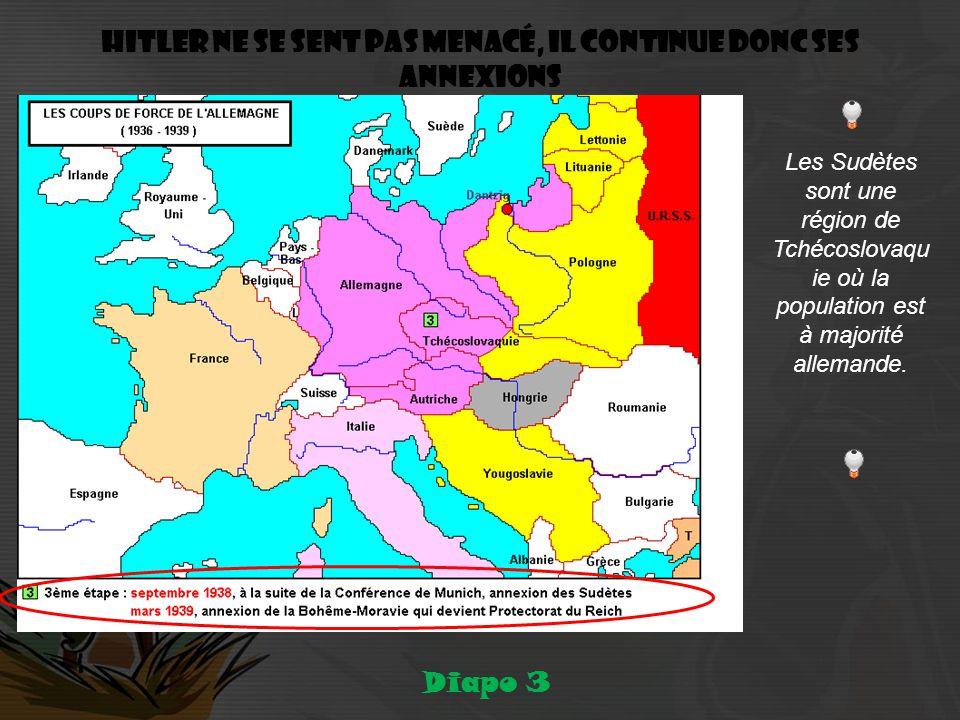 Hitler ne se sent pas menacé, il continue donc ses annexions Diapo 3 Les Sudètes sont une région de Tchécoslovaqu ie où la population est à majorité allemande.